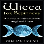 Wicca for Beginners: A Guide to Real Wiccan Beliefs, Magic and Rituals  | Gillian Nolan