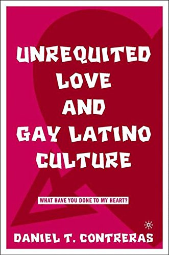 Read Online Unrequited Love and Gay Latino Culture: What Have You Done to My Heart? ebook