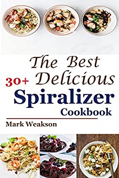 Spiralizer Cookbook: The Best 30+Delicious Spiralizer Cookbook, (Spiralizer Recipes, Skinny Diet, Cooking, Vegan, Salads, Pasta, Noodle, Instant Pot, Low, Clean Eating, Weight Loss, Healthy Eating)