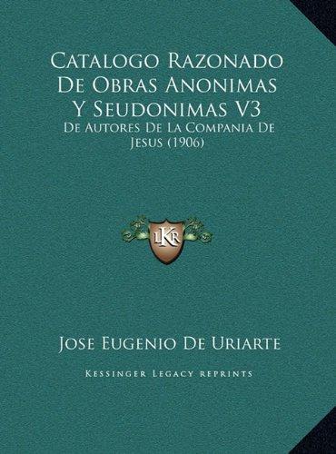 Catalogo Razonado De Obras Anonimas Y Seudonimas V3: De Autores De La Compania De Jesus (1906) (Spanish Edition) [Jose Eugenio De Uriarte] (Tapa Dura)