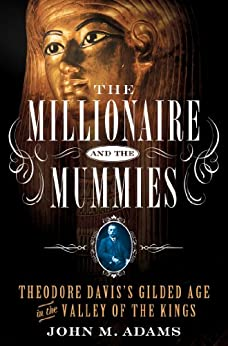 The Millionaire and the Mummies: Theodore Davis's Gilded Age in the Valley of the Kings by [Adams, John M.]
