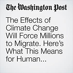 The Effects of Climate Change Will Force Millions to Migrate. Here's What This Means for Human Security.