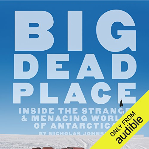 Big Dead Place: Inside the Strange & Menacing World of Antarctica by Audible Studios