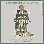 The Man Who Created the Middle East: A Story of Empire, Conflict and the Sykes-Picot Agreement | Christopher Simon Sykes