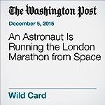 An Astronaut Is Running the London Marathon from Space | Rachel Feltman