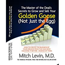 The Master of the Deal's Secrets to Grow and Sell Your Golden Goose (Not Just the Egg): How To Create the Business of Your Dreams, By the Man Who Has Done It Before--Dozens of Times