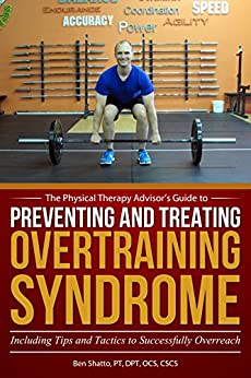 Preventing and Treating Overtraining Syndrome: Including Tips and Tactics to Successfully Overreach (The Physical Therapy Advisor's Guide Book 3) by [Shatto, Ben]