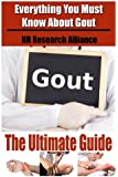 Gout The Ultimate Guide - Everything You Must Know About Gout (Volume 1)