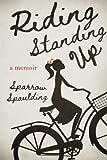 Riding Standing Up: A Memoir by  Sparrow Spaulding in stock, buy online here