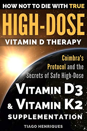 How Not To Die With True High-Dose Vitamin D Therapy: Coimbra's Protocol and the Secrets of Safe High-Dose Vitamin D3 and Vitamin K2 Supplementation by [Henriques, Tiago]