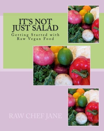 It's Not Just Salad: Getting Started with Raw Vegan Food by Raw Chef Jane