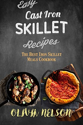 Easy Cast Iron Skillet Recipes: The Best Iron Skillet Meals Cookbook by Olivia Nelson
