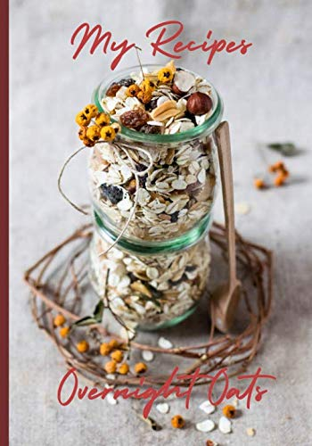 My Recipes Overnight Oats: Never forget a favorite refrigerator oatmeal recipe with this blank recipe book | 50 recipe spreads to record the best