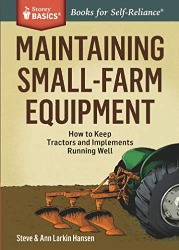 Maintaining Small-Farm Equipment: How to Keep Tractors and Implements Running Well (Storey - Tractors Farm Equipment