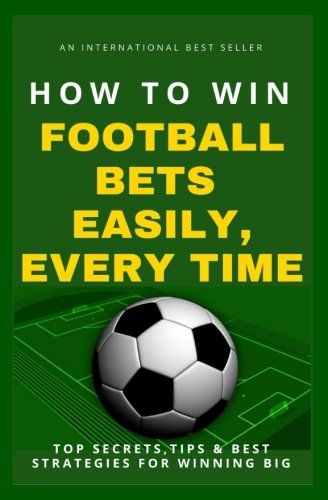 Read Online How To Win Football Bets Easily, Every Time: Top Secrets, Tips And Best Strategies For Winning Big ebook