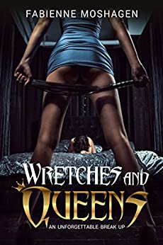 Wretches and Queens - An unforgettable breakup: A Femdom cheating wife story by [Moshagen, Fabienne]