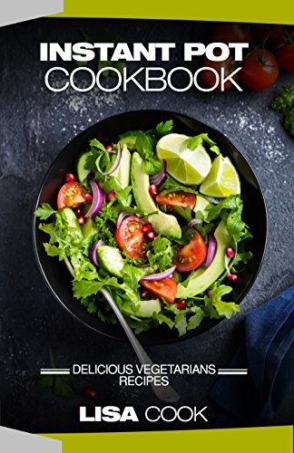 Instant Pot Cookbook: Delicious Vegetarians Recipes: Daily Healthy and Easy Pressure Cooker Guide For Smart People by Lisa Cook