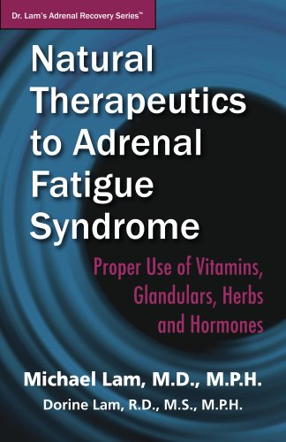 Natural Therapeutics to Adrenal Fatigue Syndrome: Proper Use of Vitamins, Glandulars, Herbs, and Hormones (Dr. Lam