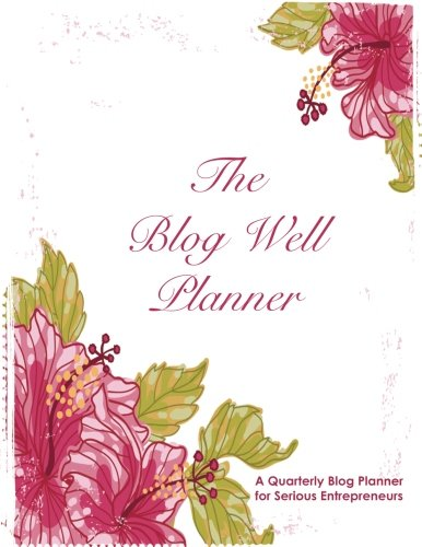 Blog Well Planner: A Quarterly Blog Planner for Serious Entrepreneurs