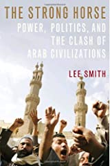 The Strong Horse: Power, Politics, and the Clash of Arab Civilizations Hardcover