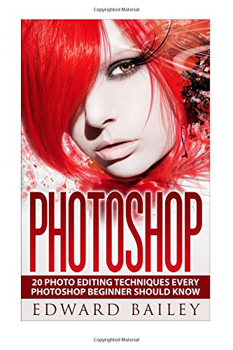 Download Photoshop:: 20 Photo Editing Techniques Every Photoshop Beginner Should Know (Graphic Design, Adobe Photoshop, Digital Photography, Creativity) ebook
