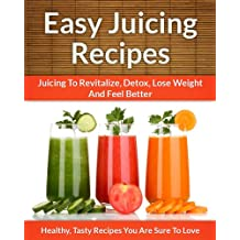 Easy Juicing Recipes - A Refreshing Addition To Detox, Lose Weight, and Feel Great (The Easy Recipe Book 28)