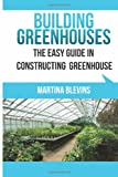 Building Greenhouses: the Easy Guide for Constructing Your Greenhouse, Martina Blevins, 1630225339