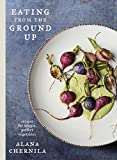 Eating from the Ground Up: Recipes for Simple, Perfect Vegetables