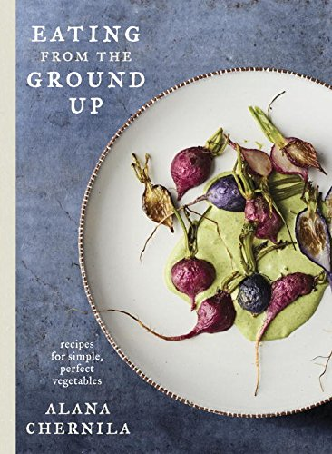 Eating from the Ground Up: Recipes for Simple, Perfect Vegetables by Alana Chernila