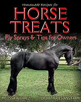 Homemade Recipes for Horse Treats plus Fly Sprays & Tips for Owners by [Alvarez, Melissa]