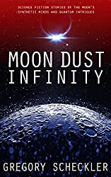 Moon Dust Infinity: Science Fiction Stories of the Moon's Synthetic Minds and Quantum Intrigues