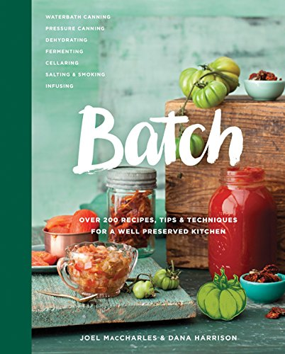 Batch: Over 200 Recipes, Tips and Techniques for a Well Preserved Kitchen (The Canner Organic)