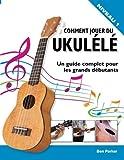 Comment jouer du Ukulélé: Un guide complet pour les grands débutants