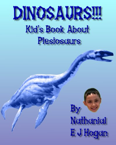 Dinosaurs!!! Kid's Book About Plesiosaurs from the Triassic, Jurassic and Cretaceous Periods (Also known as Plesiosaurus) (Awesome Facts & Pictures for Kids about Dinosaurs 5)