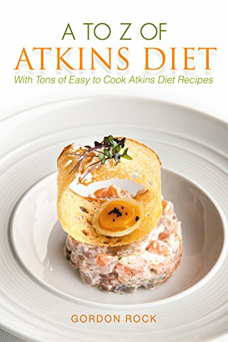 A to Z of Atkins Diet: With Tons of Easy to Cook Atkins Diet Recipes