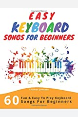 Easy Keyboard Songs For Beginners: 60 Fun & Easy To Play Keyboard Songs For Beginners (Easy Keyboard Sheet Music For Beginners) Paperback