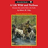 A Life Wild and Perilous: Mountain Men and the Paths to the Pacific by Robert M. Utley front cover