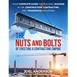 The Nuts and Bolts of Erecting a Contracting Empire: Your Complete Guide for Building Success in the Construction, Contracting, and Tradesman Industries