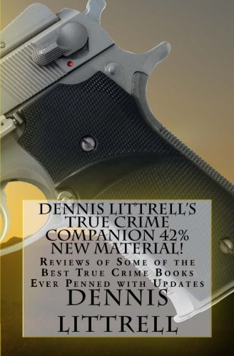 Dennis Littrell's True Crime Companion 42% New Material!: Reviews of Some of the Best True Crime Books Ever Penned with Updates PDF