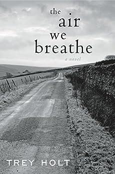 The Air We Breathe: A Novel by [Holt, Trey]