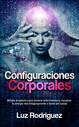 Configuraciones Corporales: Método terapéutico para prevenir enfermedades y recuperar tu energía vital milagrosamente a...