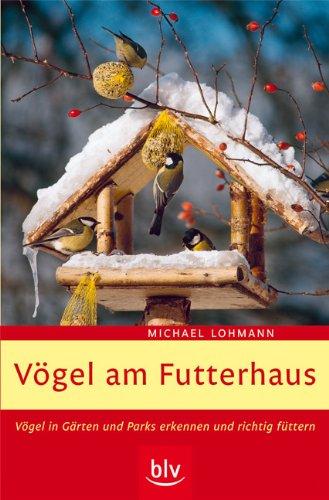Vögel am Futterhaus: Vögel in Gärten und Parks erkennen und richtig füttern