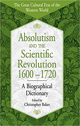 Absolutism and the Scientific Revolution, 1600-1720: A Biographical Dictionary (The Great Cultural Eras of the Western World)