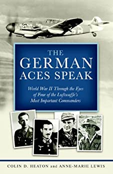 The German Aces Speak: World War II Through the Eyes of Four of the Luftwaffe's Most Important Commanders by [Heaton, Colin D., Lewis, Anne-Marie, Guttman, Jon, Olds USAF (Ret.), Brig. Gen. Robin, Schulze, Oberleutnant Kurt]