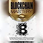 Blockchain Mastery: Understanding How You Can Leverage on the Power of Blockchain Technology   Jonathan S. Walker