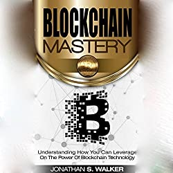Blockchain Mastery: Understanding How You Can Leverage on the Power of Blockchain Technology