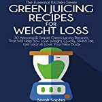 Green Juicing Recipes for Weight Loss: The Essential Kitchen Series, Book 32: 30 Amazing & Simple Green Juicing Recipes That Will Help You Lose Weight, Quickly Shred Fat, Get Lean & Love Your New Body | Sarah Sophia