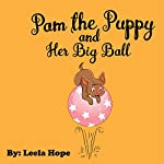 Pam the Puppy and Her Big Ball: Easy to Read Books for Kids, Book 3 | Leela Hope