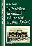 Die Entwicklung der Wirtschaft und Gesellschaft in Ungarn 1700-2000 (Studia Hungarica)