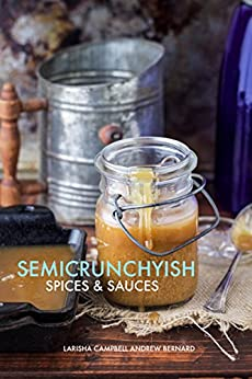 Semicrunchyish: Spices and Sauces by [Campbell, Larisha]